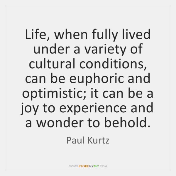 Life, when fully lived under a variety of cultural conditions, can be ...