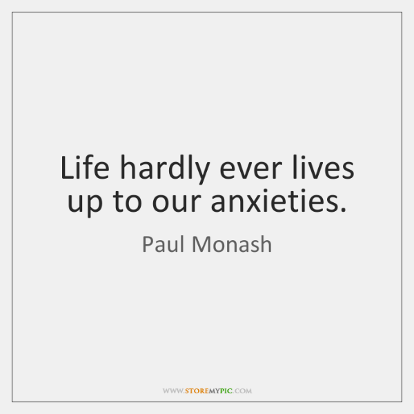 Life hardly ever lives up to our anxieties.