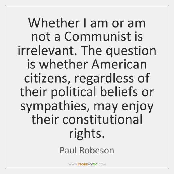 Whether I am or am not a Communist is irrelevant. The question ...