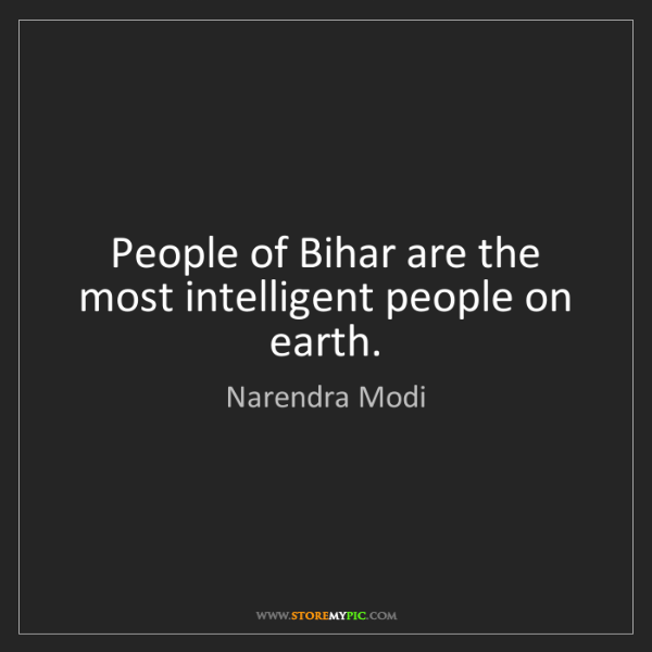 Narendra Modi: People of Bihar are the most intelligent people on earth.