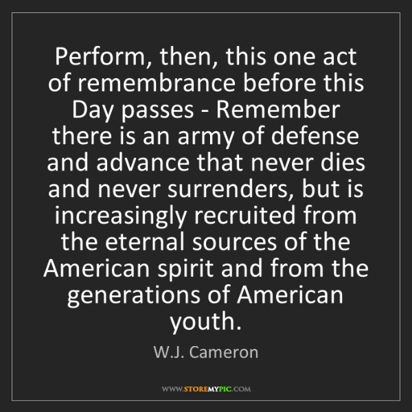 W.J. Cameron: Perform, then, this one act of remembrance before this...