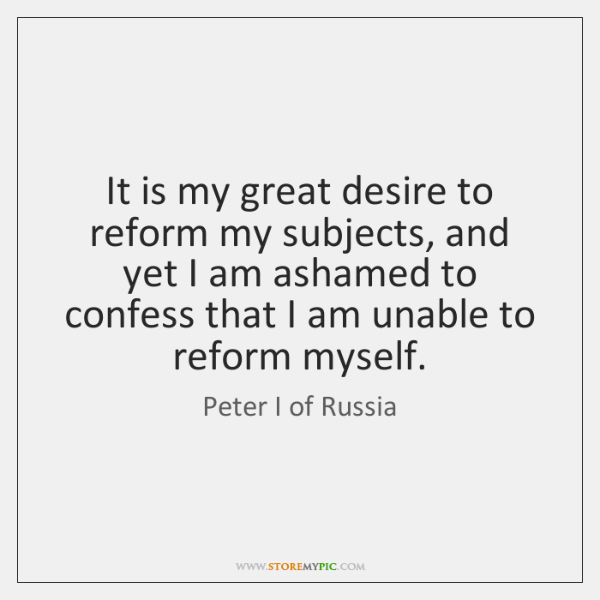 It is my great desire to reform my subjects, and yet I ...