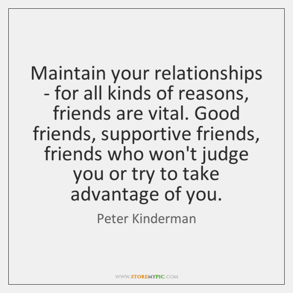 Maintain your relationships - for all kinds of reasons, friends are vital. ...