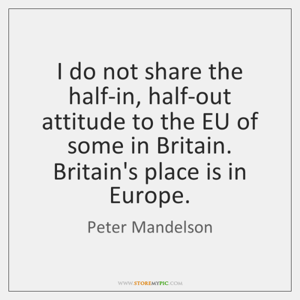I do not share the half-in, half-out attitude to the EU of ...