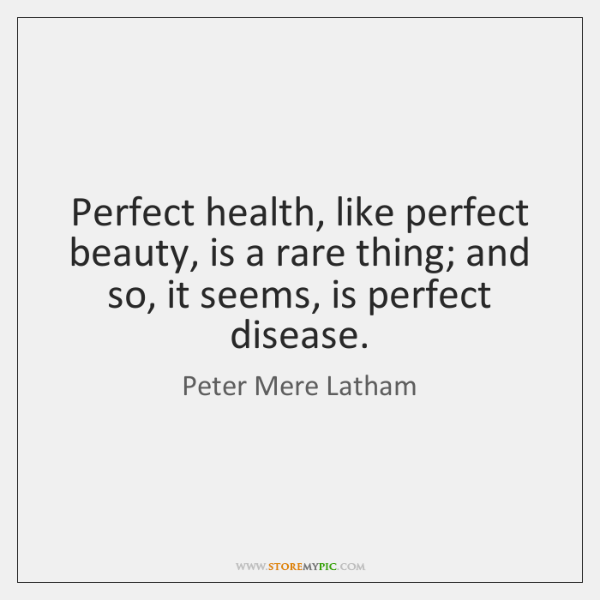 Perfect health, like perfect beauty, is a rare thing; and so, it ...