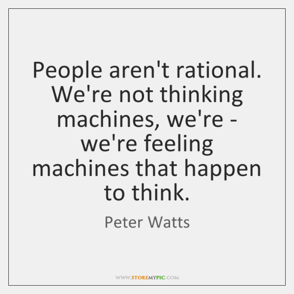 People aren't rational. We're not thinking machines, we're - we're feeling machines ...