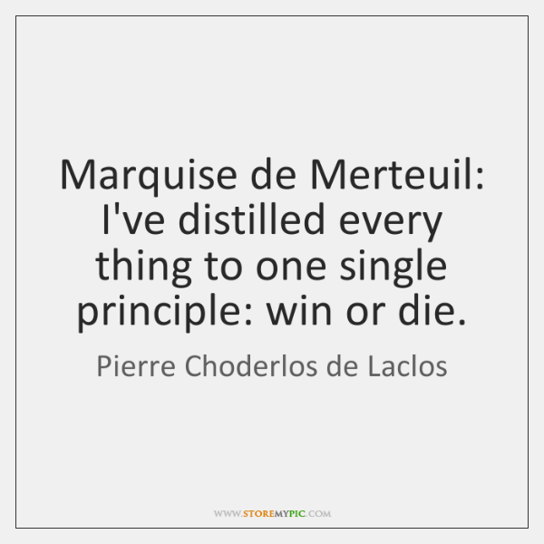 Marquise de Merteuil: I've distilled every thing to one single principle: win ...