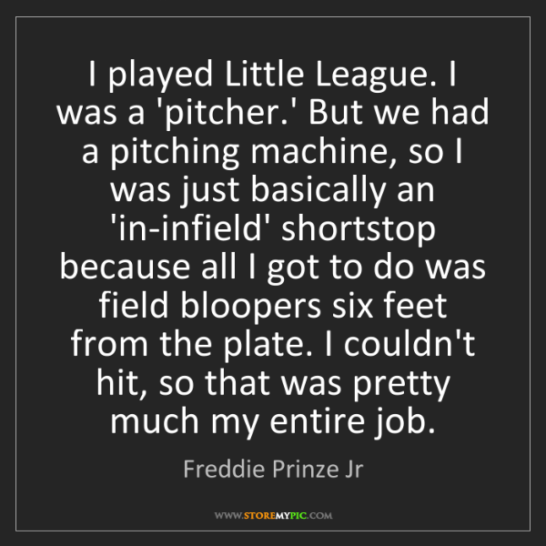 Freddie Prinze Jr: I played Little League. I was a 'pitcher.' But we had...