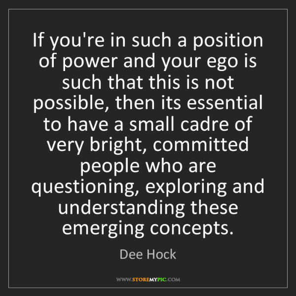 Dee Hock: If you're in such a position of power and your ego is...