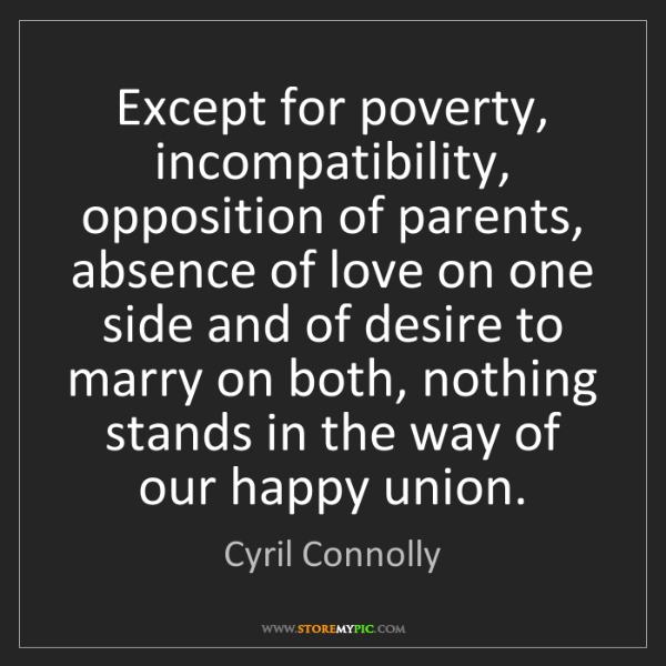 Cyril Connolly: Except for poverty, incompatibility, opposition of parents,...
