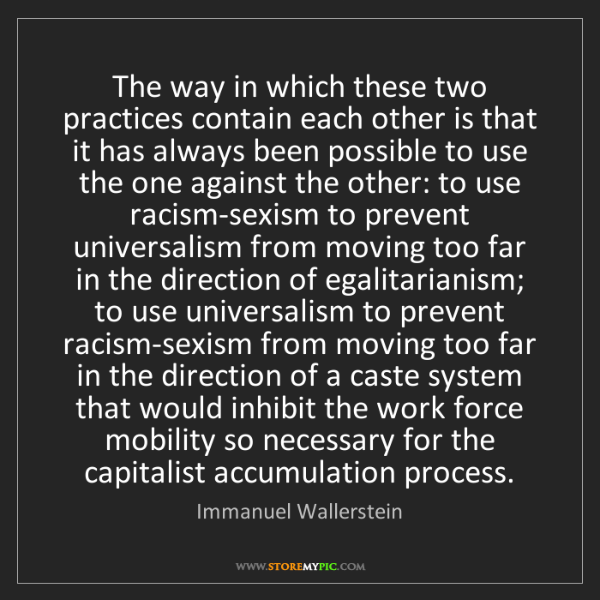 Immanuel Wallerstein: The way in which these two practices contain each other...