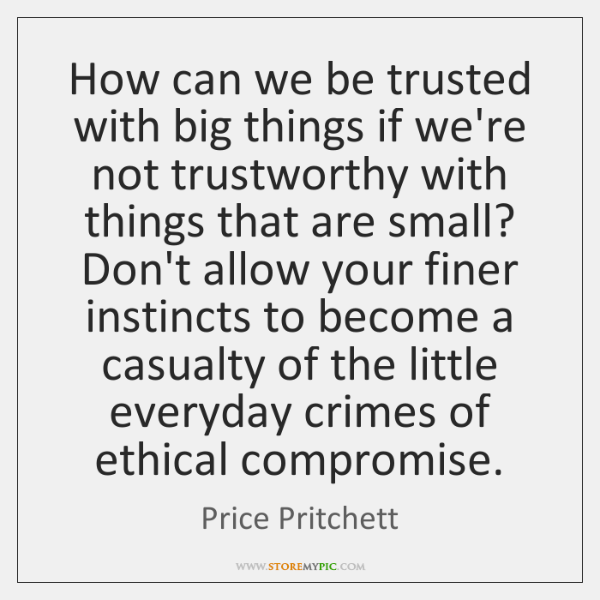 How can we be trusted with big things if we're not trustworthy ...