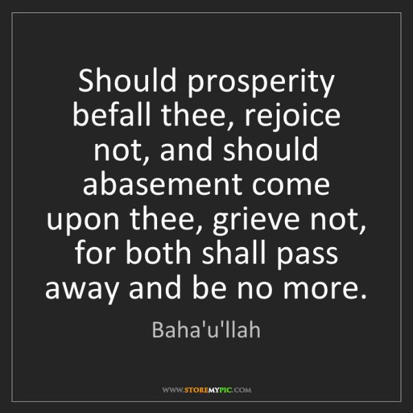 Baha'u'llah: Should prosperity befall thee, rejoice not, and should...