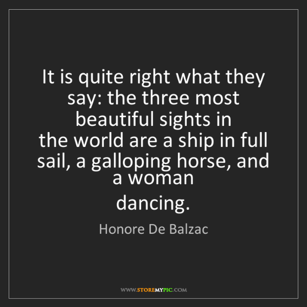 Honore De Balzac: It is quite right what they say: the three most beautiful...