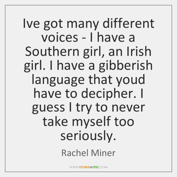 I've got many different voices - I have a Southern girl, an ...