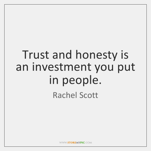 Trust and honesty is an investment you put in people.