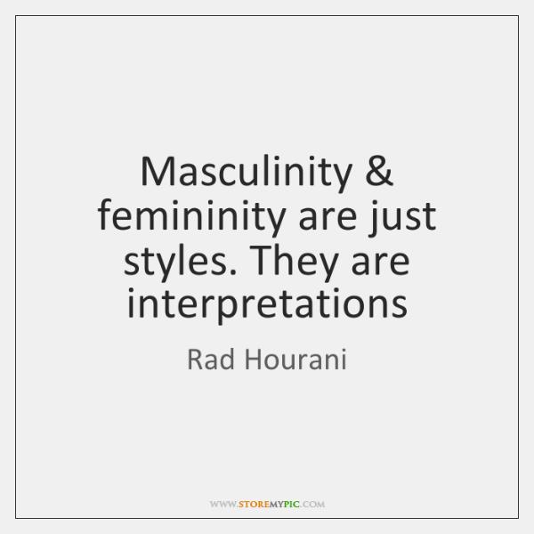 Masculinity & femininity are just styles. They are interpretations