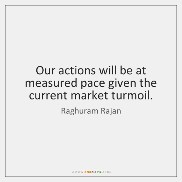 Our actions will be at measured pace given the current market turmoil.