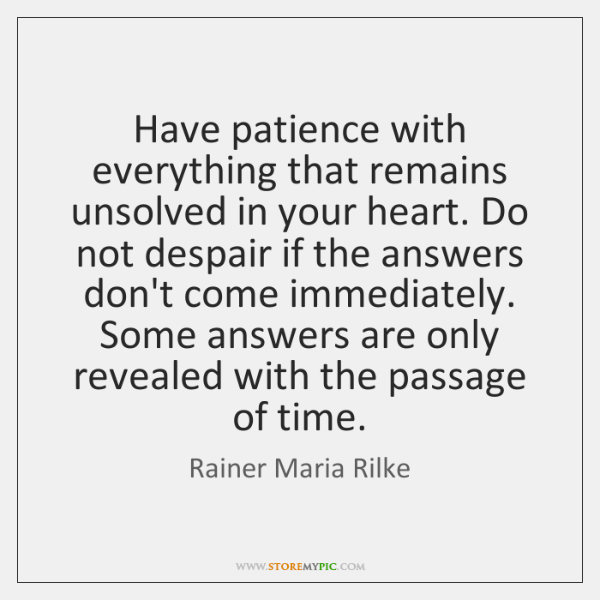 Have patience with everything that remains unsolved in your heart. Do not ...
