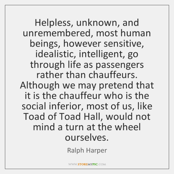 Helpless, unknown, and unremembered, most human beings, however sensitive, idealistic, intelligent,
