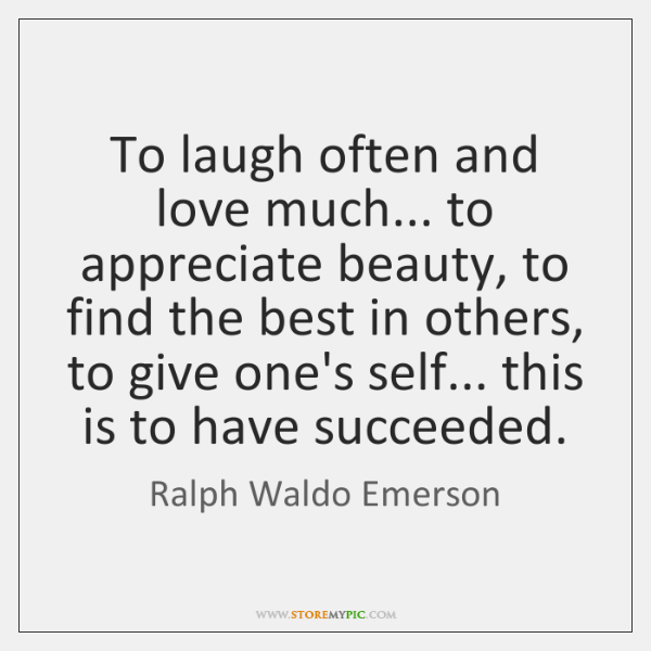 To laugh often and love much... to appreciate beauty, to find the ...