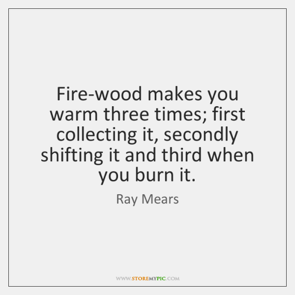 Fire-wood makes you warm three times; first collecting it, secondly shifting it ...