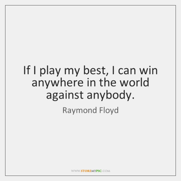 If I play my best, I can win anywhere in the world ...