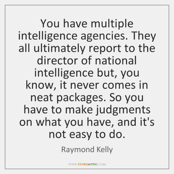 You have multiple intelligence agencies. They all ultimately report to the director ...