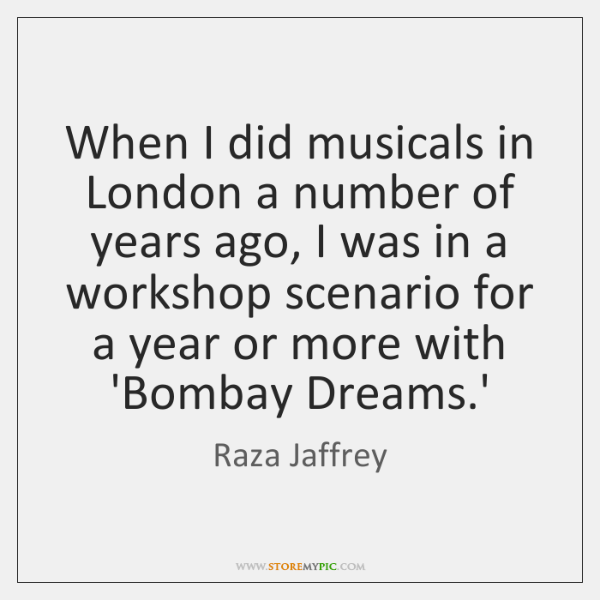 When I did musicals in London a number of years ago, I ...