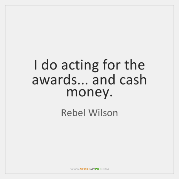 I do acting for the awards... and cash money.