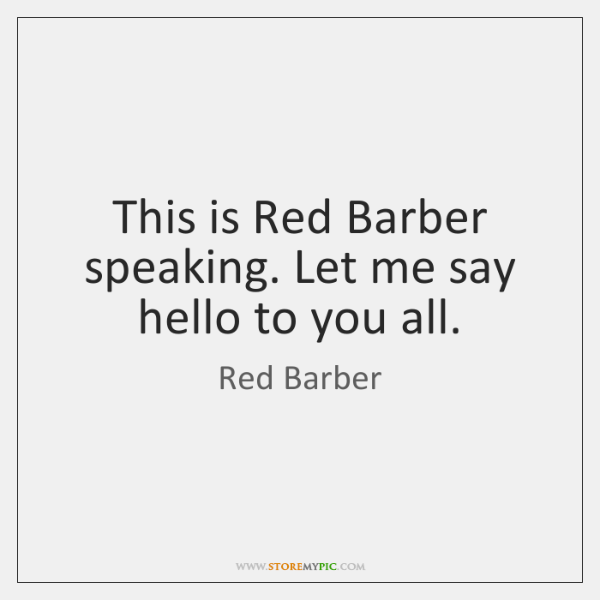 This is Red Barber speaking. Let me say hello to you all.