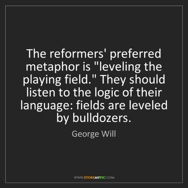 """George Will: The reformers' preferred metaphor is """"leveling the playing..."""