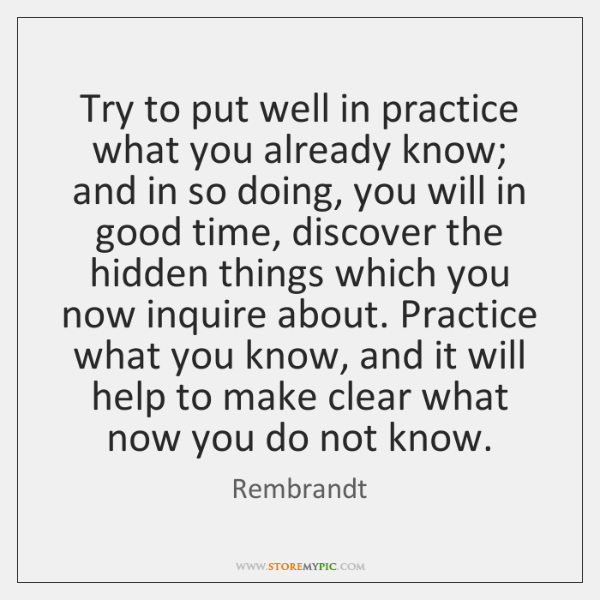 Try to put well in practice what you already know; and in ...