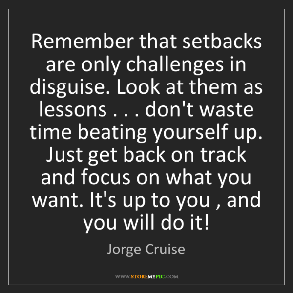Jorge Cruise: Remember that setbacks are only challenges in disguise....