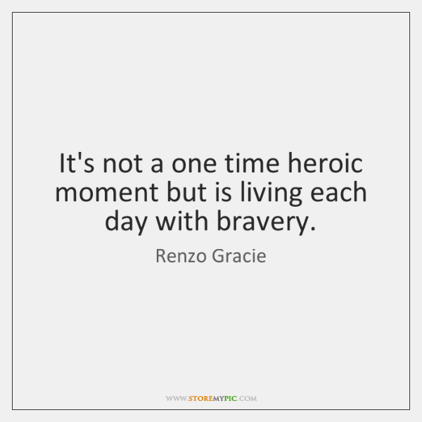 It's not a one time heroic moment but is living each day ...