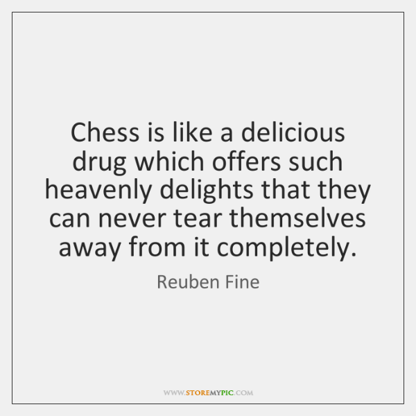 Chess is like a delicious drug which offers such heavenly delights that ...