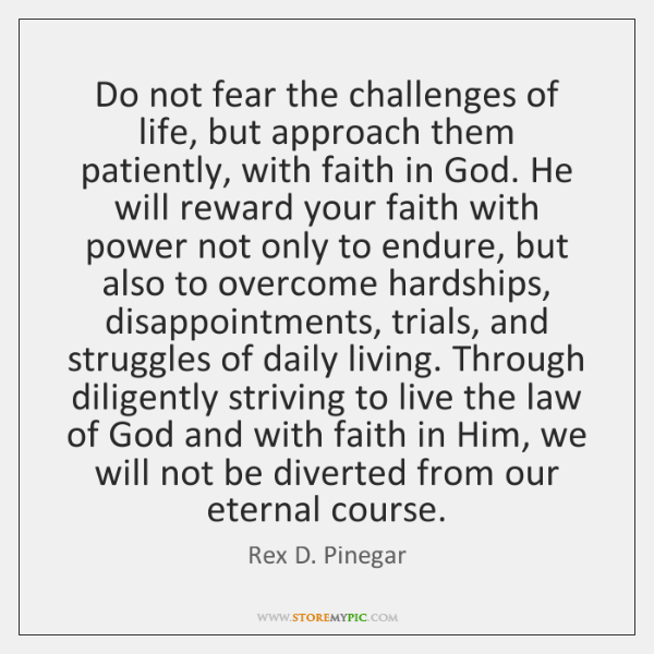 Do not fear the challenges of life, but approach them patiently, with ...