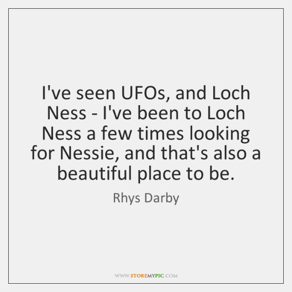 I've seen UFOs, and Loch Ness - I've been to Loch Ness ...