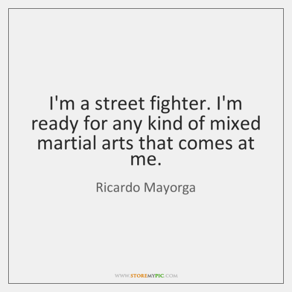 I'm a street fighter. I'm ready for any kind of mixed martial ...