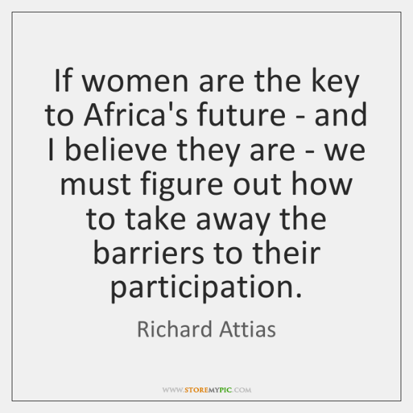 If women are the key to Africa's future - and I believe ...