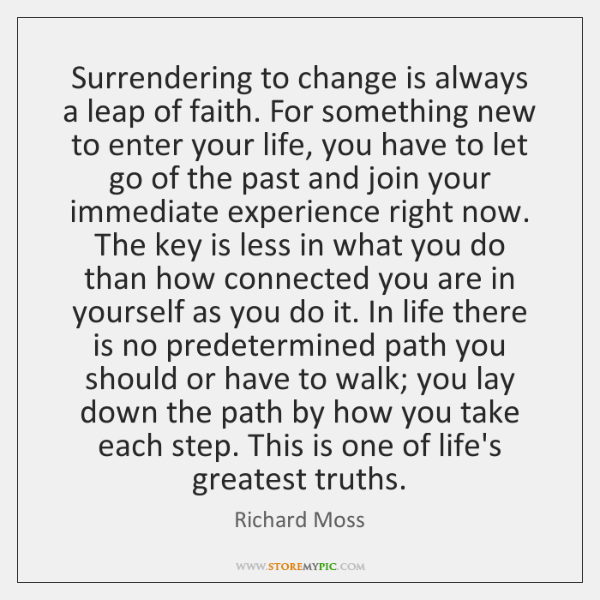 Surrendering to change is always a leap of faith. For something new ...