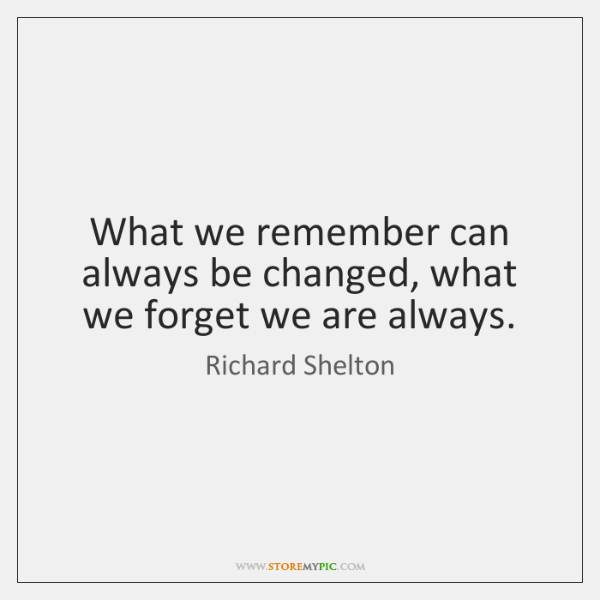 What we remember can always be changed, what we forget we are ...
