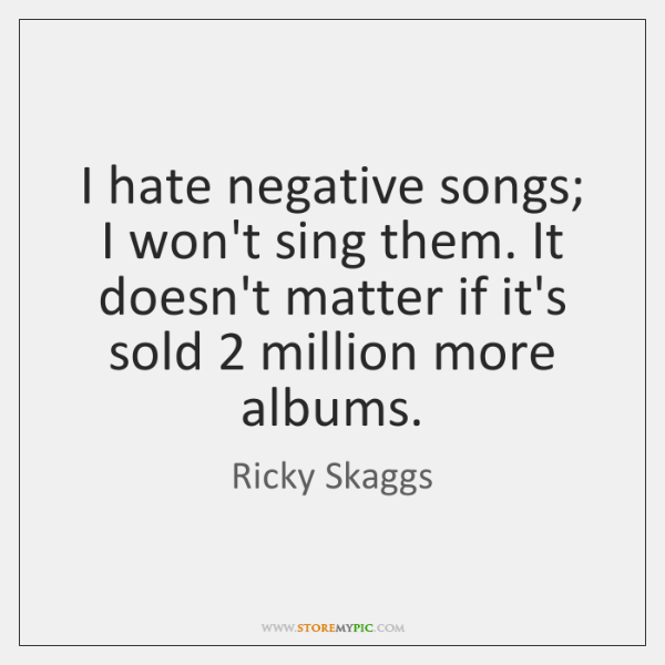 I hate negative songs; I won't sing them. It doesn't matter if ...