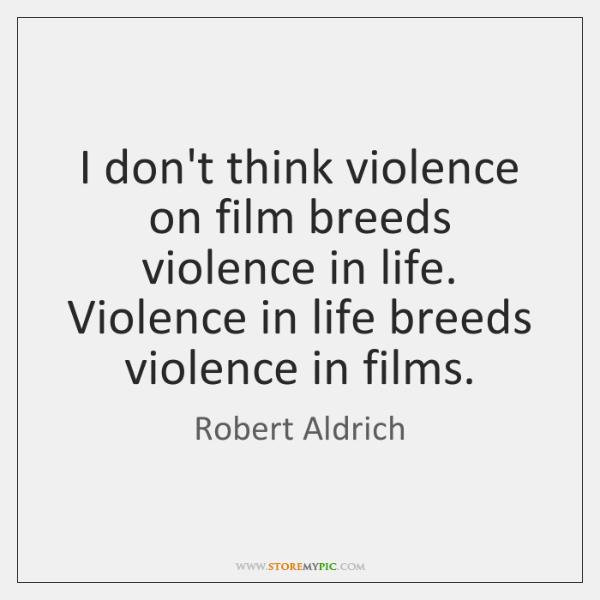 I don't think violence on film breeds violence in life. Violence in ...