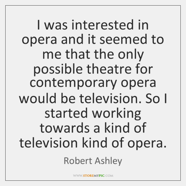 I was interested in opera and it seemed to me that the ...