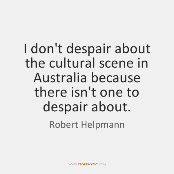 I don't despair about the cultural scene in Australia because there isn't ...