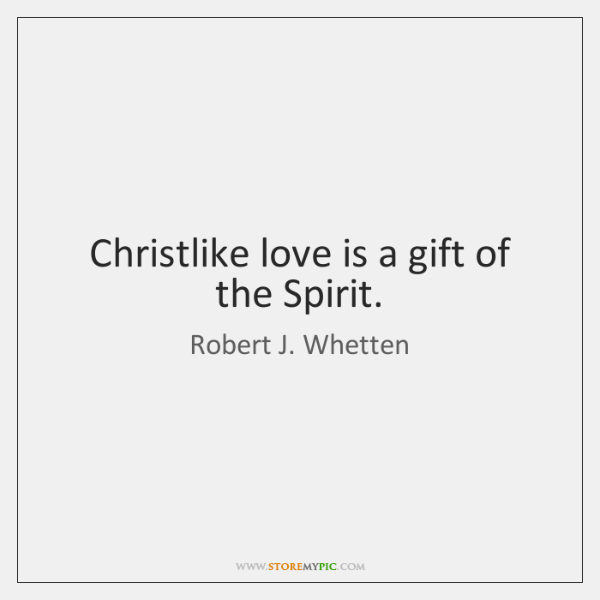 Christlike love is a gift of the Spirit.