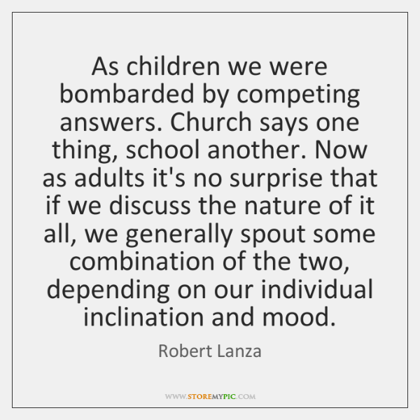 As children we were bombarded by competing answers. Church says one thing, ...