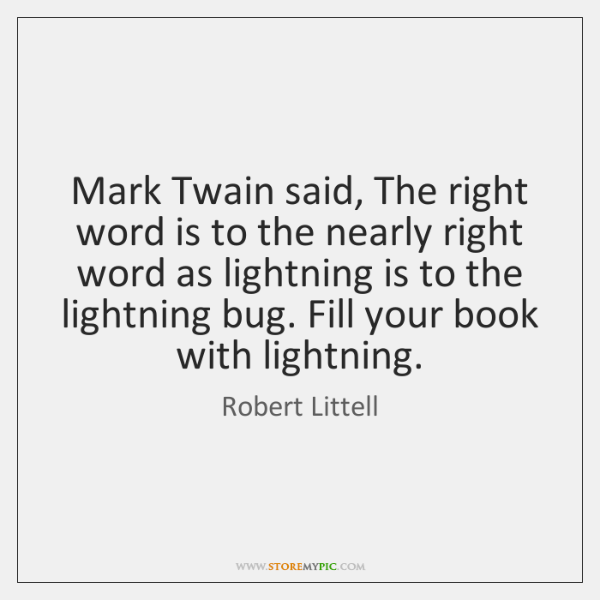 Mark Twain said, The right word is to the nearly right word ...