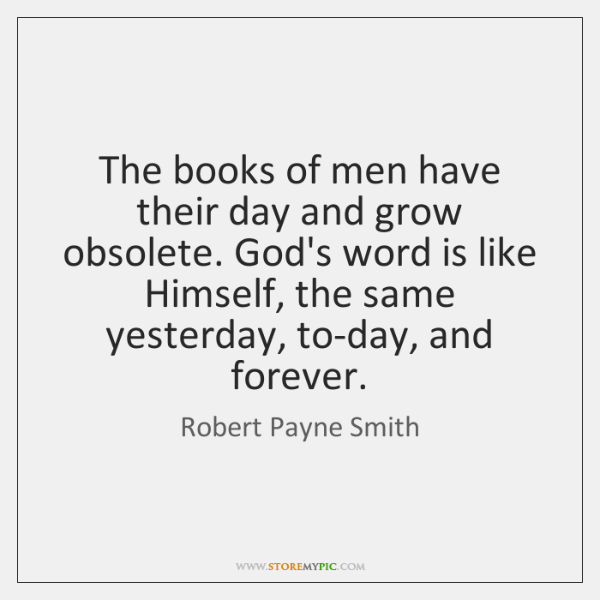 The books of men have their day and grow obsolete. God's word ...